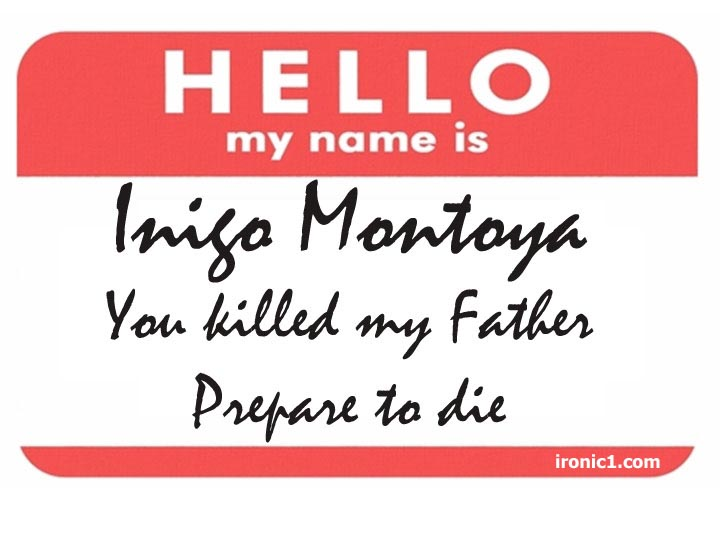hello my name is indig montoya you kill my father prepare to die